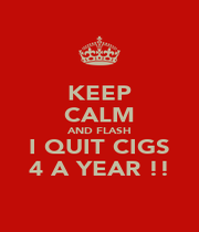 KEEP CALM AND FLASH I QUIT CIGS 4 A YEAR !! - Personalised Poster A1 size