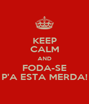 KEEP CALM AND FODA-SE P'A ESTA MERDA! - Personalised Poster A4 size