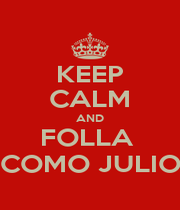 KEEP CALM AND FOLLA  COMO JULIO - Personalised Poster A1 size