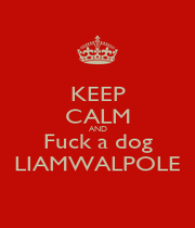 KEEP CALM AND Fuck a dog LIAMWALPOLE - Personalised Poster A1 size