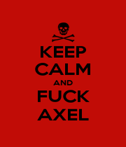 KEEP CALM AND FUCK AXEL - Personalised Poster A4 size