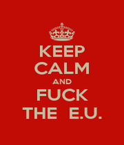 KEEP CALM AND FUCK THE  E.U. - Personalised Poster A4 size