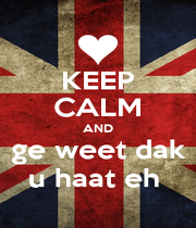 KEEP CALM AND ge weet dak u haat eh  - Personalised Poster A4 size