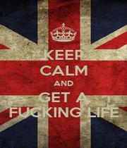 KEEP CALM AND GET A FUCKING LIFE - Personalised Poster A1 size