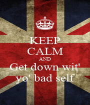 KEEP CALM AND Get down wit' yo' bad self - Personalised Poster A1 size