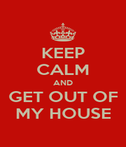 KEEP CALM AND GET OUT OF MY HOUSE - Personalised Poster A1 size