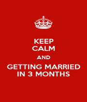 KEEP CALM AND GETTING MARRIED IN 3 MONTHS - Personalised Poster A1 size
