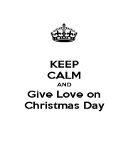 KEEP CALM AND Give Love on Christmas Day - Personalised Poster A1 size