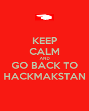 KEEP CALM AND GO BACK TO HACKMAKSTAN - Personalised Poster A1 size