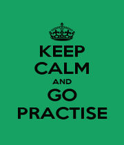KEEP CALM AND GO PRACTISE - Personalised Poster A1 size