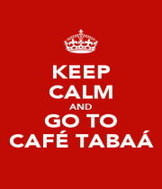 KEEP CALM AND GO TO CAFÉ TABAÁ - Personalised Poster A1 size