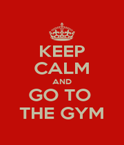 KEEP CALM AND GO TO  THE GYM - Personalised Poster A1 size