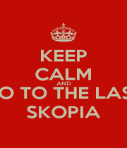 KEEP CALM AND GO TO THE LAST SKOPIA - Personalised Poster A1 size