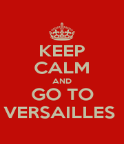 KEEP CALM AND GO TO VERSAILLES  - Personalised Poster A1 size