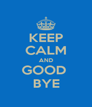 KEEP CALM AND GOOD  BYE - Personalised Poster A4 size