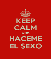 KEEP CALM AND HACEME EL SEXO - Personalised Poster A4 size