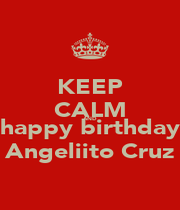 KEEP CALM AND happy birthday Angeliito Cruz - Personalised Poster A1 size