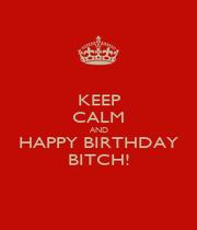 KEEP CALM AND HAPPY BIRTHDAY BITCH! - Personalised Poster A1 size