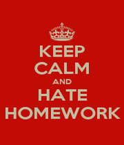 KEEP CALM AND HATE HOMEWORK - Personalised Poster A1 size