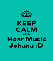 KEEP CALM AND Hear Music Johana :D - Personalised Poster A1 size