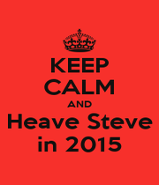 KEEP CALM AND Heave Steve in 2015 - Personalised Poster A4 size