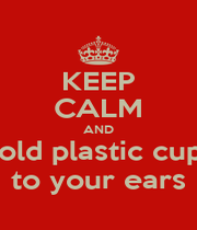 KEEP CALM AND hold plastic cups to your ears - Personalised Poster A1 size
