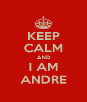 KEEP CALM AND I AM ANDRE - Personalised Poster A4 size
