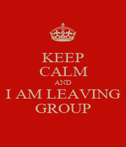 KEEP CALM AND I AM LEAVING GROUP - Personalised Poster A1 size