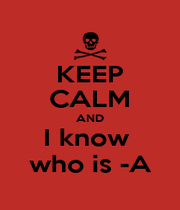 KEEP CALM AND I know  who is -A - Personalised Poster A4 size