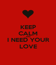 KEEP CALM AND I NEED YOUR LOVE - Personalised Poster A4 size