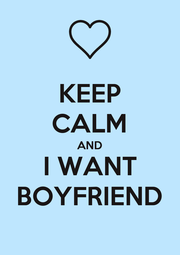 KEEP CALM AND I WANT BOYFRIEND - Personalised Poster A1 size