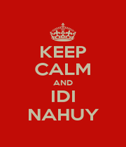 KEEP CALM AND IDI NAHUY - Personalised Poster A4 size