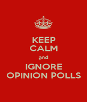 KEEP CALM and IGNORE OPINION POLLS - Personalised Poster A1 size