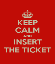 KEEP CALM AND INSERT THE TICKET - Personalised Poster A1 size