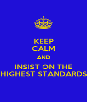 KEEP CALM AND INSIST ON THE HIGHEST STANDARDS - Personalised Poster A1 size