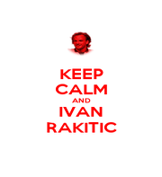 KEEP CALM AND IVAN RAKITIC - Personalised Poster A1 size