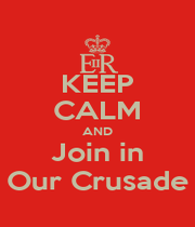 KEEP CALM AND Join in Our Crusade - Personalised Poster A1 size