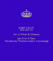 KEEP CALM  and join us for a Wine & Cheese Jan.21st 5-7pm Hosted by Timbercreek's Concierge - Personalised Poster A1 size
