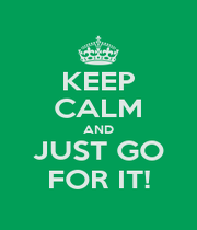 KEEP CALM AND JUST GO FOR IT! - Personalised Poster A4 size