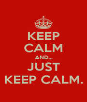 KEEP CALM AND... JUST KEEP CALM. - Personalised Poster A1 size
