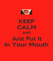 KEEP CALM AND Just Put It In Your Mouth - Personalised Poster A1 size