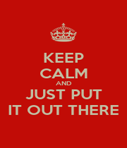 KEEP CALM AND JUST PUT IT OUT THERE - Personalised Poster A4 size