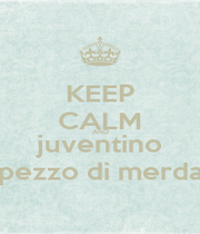 KEEP CALM AND juventino pezzo di merda - Personalised Poster A4 size