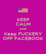 KEEP CALM AND Keep FUCKERY OFF FACEBOOK - Personalised Poster A4 size