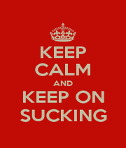 KEEP CALM AND KEEP ON SUCKING - Personalised Poster A1 size