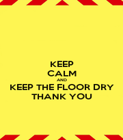 KEEP CALM AND KEEP THE FLOOR DRY THANK YOU - Personalised Poster A1 size