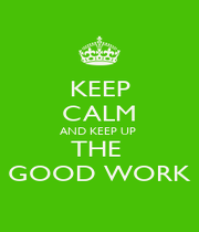 KEEP CALM AND KEEP UP  THE  GOOD WORK - Personalised Poster A1 size