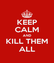 KEEP CALM AND KILL THEM ALL - Personalised Poster A1 size