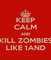 KEEP CALM AND KILL ZOMBIES LIKE 1AND - Personalised Poster A1 size