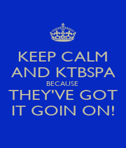 KEEP CALM AND KTBSPA BECAUSE  THEY'VE GOT IT GOIN ON! - Personalised Poster A1 size
